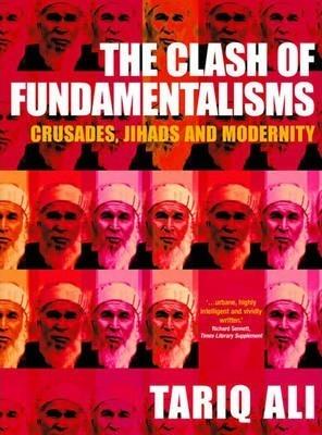 The Clash of Fundamentalisms: Crusades, Jihads and Modernity by Tariq Ali